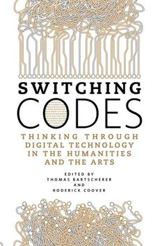 Switching Codes: Thinking Through Digital Technology in the Humanities and the Arts by Thomas Bartscherer