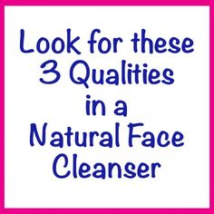 How do you decide which natural face cleanser to entrust with the care of your most sensitive skin–your face? Use these 3 qualities as a quick go-to guide when shopping for a new product.