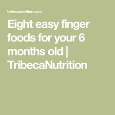 Eight easy finger foods for your 6 months old | TribecaNutrition