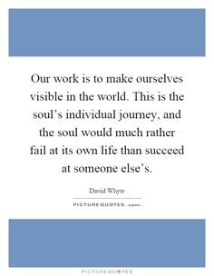 Our work is to make ourselves visible in the world. This is the soul's individual journey, and the soul would much rather fail at its own life than succeed at someone else's Picture Quote #1