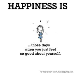 Happiness #56: Happiness is those days when you just feel so good about yourself.