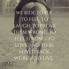 We ride to fly. To feel. To laugh. To prove them wrong. To feel strong. To love and to be loved back. We ride to live. #horse #quotes