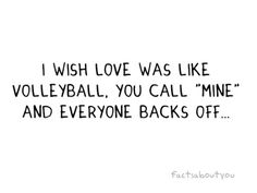 """I wish love was like volleyball. You call """"mine"""" and everyone backs off... Cute volleyball quote! #Volley Quotes"""
