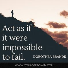 """""""Act as if it were impossible to fail."""""""