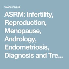 ASRM: Infertility, Reproduction, Menopause, Andrology, Endometriosis, Diagnosis and Treatment
