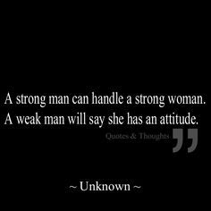 A strong man can handle a strong woman. A weak man will say she has an attitude. -two shi'a!