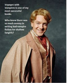 Who knew there was so much money in writing bad vampire fiction for shallow fangirls? -Gilderoy Lockhart