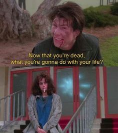 """""""Now that you're dead, what are you gonna do with your life?""""---Heathers"""