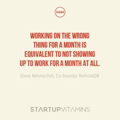 """Working on the wrong thing for a month is equivalent to not showing up to work for a month at all."" - Slava Akhmechet, Co-founder RethinkDB"
