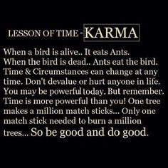 Karma is a powerful thing. Stop and think about that for a minute. I like to believe that for everything bad that people do to hurt us sooner or latter karma will find them. Also, as mentioned in the quote itself, karma has a positive meaning as all the good we do for people it will come back and do good to us.