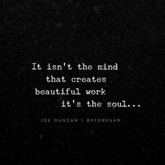 It isn't the mind that creates beautiful work. It's the Soul.