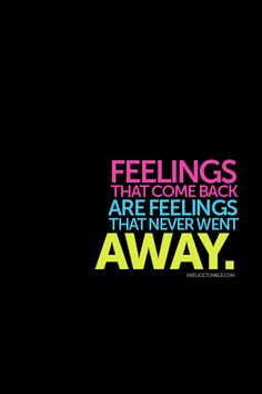 Quote with picture about Feelings that come back are feelings that never went away