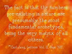 The fact is that the numbers pre-existing in nature are presumably the most fundamental archetypes, being the very matrix of all others.