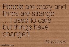 Bob Dylan : People are crazy and times are strange ... I used to care ...