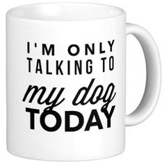 """Celebrate your dog while drinking your morning coffee out of this """"I'm Only Talking To My Dog Today"""" mug 
