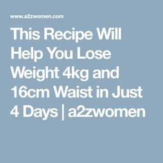 This Recipe Will Help You Lose Weight 4kg and 16cm Waist in Just 4 Days | a2zwomen