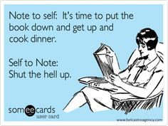 Note to self: It's time to put the book down and get up and cook dinner. Self to Note: Shut the hell up.