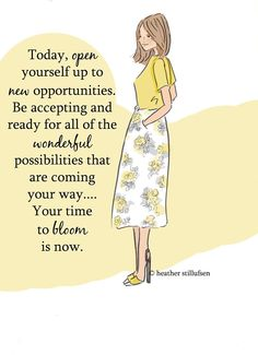 Today, open yourself up to new opportunities. Be accepting & ready for all of the wonderful possibilities that are coming your way... Your time to bloom is now.