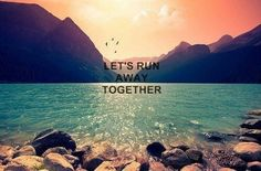 Lets run away together
