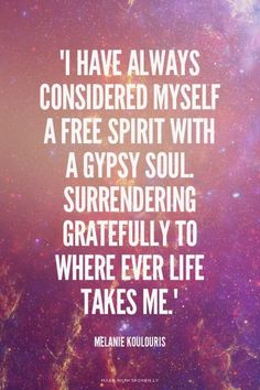 """I have always considered myself a free spirit with a Gypsy soul. Surrendering gratefully to where ever life takes me."" - Melanie Koulouris 