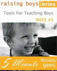 Tips & Tools For Teaching Boys - Raising Boys Series http://www.powerfulmothering.com/raising-boys-series-5-minute-monday-gems/