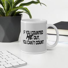 If You Counted Me Out, You Can't Count - White Glossy Mug - 11oz