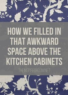 You know, the space that isn't really big enough to display anything. That space that makes it impossible to paint the walls above the cabinets. The space that makes your cabinets look squatty but the area is too small to add more cabinets for storage.