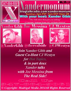 PLEASE SHARE THIS EVENT, THANK YOU :) Sunday June 29th 2014 2pm - Pst/5pm - Est/10pm - Uk   Join Xander Gibb and  Co Host CJ Westyn For Hot Topics  http://princetonwebdesign.co/   And in Part Deux Xander Talks with Joe Messina from The Real Side Radio Show with Joe Messina http://therealside.com/   Follow on Facebook/Twitter& Check out his Website.  http://www.xandergibb.com/   Call Us: 347-884-9061  http://www.blogtalkradio.com/xandermonium/2014/06//29/xandermonium