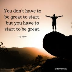 You don't have to be great to #start, but you have to start to be great. -  Zig Ziglar   Focus on taking the steps in the right direction today.   #leadership #coaching