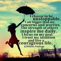 """""""I choose to be unstoppable. I am bigger than my concerns and worries. The strength of others inspire me daily. I focus on my goal and I live a courageous life"""" / positive quotes for inspiration Happy Quotes, Great Quotes, Positive Quotes, Quotes To Live By, Motivational Quotes, Happiness Quotes, Positive Thoughts, Uplifting Quotes, Awesome Quotes"""