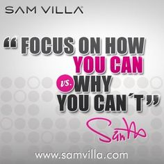 """""""Focus on how you can VS. why you can't"""", Sam Villa, 2013."""