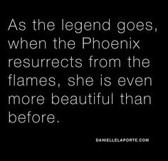 Every time I rise from the flames, I become stronger...hence why my tattoo is the Phoenix.