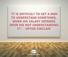 """""""It is difficult to get a man to understand something, when his salary depends upon his not understanding it."""" - Upton Sinclair - Quote From Recite.com #RECITE #QUOTE"""