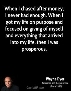 When I chased after money, I never had enough. When I got my life on purpose and focused on giving of myself and everything that arrived into my life, then I was prosperous. -Wayne Dyer  #directsalestips