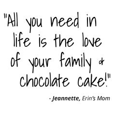 Meet Erins Mom Jeannette - Single Mom Quotes From Daughter - Ideas of Single Mom Quotes From Daughter - All you need in life is the love of your family & chocolate cake! Love My Family Quotes, Best Friend Love Quotes, Love Song Quotes, Quotes About Love And Relationships, Love Yourself Quotes, Love Quotes For Him, Mom Quotes, Happy Quotes, Quote Of The Day