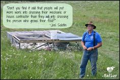"""Don't you find it odd that people will put more work into choosing their mechanic or house contractor than they will into choosing the person who grows their food?"" - Joel Salatin"