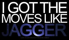 QUOTE: I got the moves like Jagger (umm...I LOVE THIS SONG-that is all)