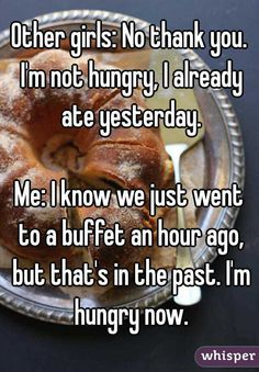 """""""Other girls: No thank you. I'm not hungry, I already ate yesterday. Me: I know we just went to a buffet an hour ago, but that's in the past. I'm hungry now."""""""