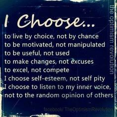 ... I choose to live a happy, full life rich in positive experiences.. and to live and learn by those experiences that were painful... to do better the next time around, be a better person because I chose to learn from the experience and GROW.