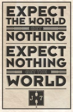 expect the world. get nothing, expect nothing, get the world.