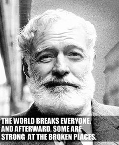 The world breaks everyone. And afterward, some are strong at the broken places. Ernest Hemingway