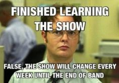Finished learning the show. False, the show will change every week until the end of band.