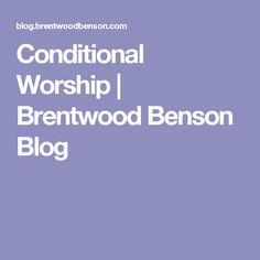 Conditional Worship | Brentwood Benson Blog