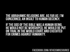 Atheism, Religion, The Bible, God is Good, God is Love, God Loves You, God is Imaginary, Death. The Abrahamic religions are, as far as I'm concerned, an insult to human decency. If the god of the Bible was a human being, he would not be worshipped. He would be put on trial in the world court and executed for crimes against humanity.