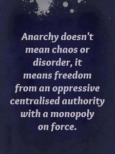 Anarchy doesn't mean chaos or disorder, it means freedom from an oppressive centralised authority with a monopoly on force.