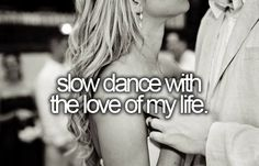 slow dance with the love of my life. [ ]