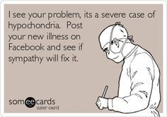 I see your problem, it's a severe case of hypochondria. Post your new illness on Facebook and see if sympathy will fix it.