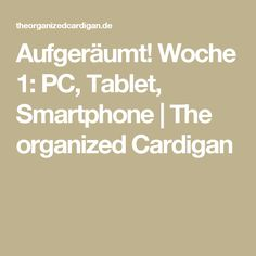 Aufgeräumt! Woche 1: PC, Tablet, Smartphone | The organized Cardigan