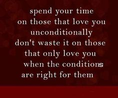 Spend your time on those that love you unconditionally. Don't waste it on those that only love you when the condition are right for them. Quotes & Thoughts via Quotes & Thoughts onto *** Positive Words *** Life Quotes Love, Great Quotes, Quotes To Live By, Me Quotes, Inspirational Quotes, Random Quotes, Status Quotes, Quote Life, Meaningful Quotes