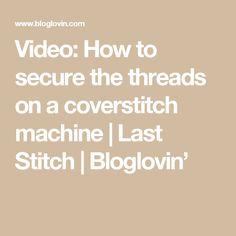 Video: How to secure the threads on a coverstitch machine | Last Stitch | Bloglovin'